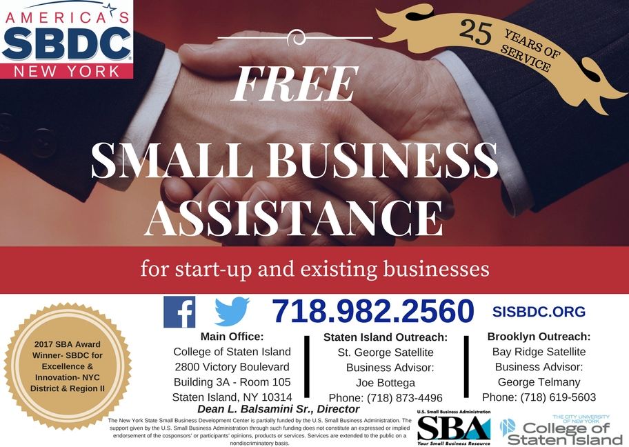 SBDC Info-Graphic - Free Small Business Assistance for start-up and existing businesses; 25 Years of Service.  2017 SBA Award Winned - SBDC for Excellence & Innovation - NYC District & Region 2. Main Office: College Of Staten Island, 2800 Victory Boulevard, Building 3A - Room 205, Staten Island, NY 10314. Staten Island Outreach: St. George Satellite, Business Advisor: Joe Bottega, Phone: (718) 873-4496. Brooklyn Outreach: Bay Ridge Satellite, Business Advisor: George Telmany, Phone: (718) 619-5603. Dean L. Balsamini Sr., Director.